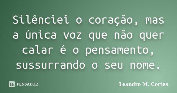 Silênciei o coração, mas a única voz que não quer calar é o pensamento, sussurrando o seu nome.... Frase de Leandro M. Cortes.
