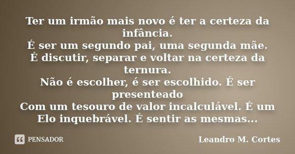 Ter um irmão mais novo é ter a certeza da infância. É ser um segundo pai, uma segunda mãe. É discutir, separar e voltar na certeza da ternura. Não é escolher, é... Frase de Leandro M. Cortes.