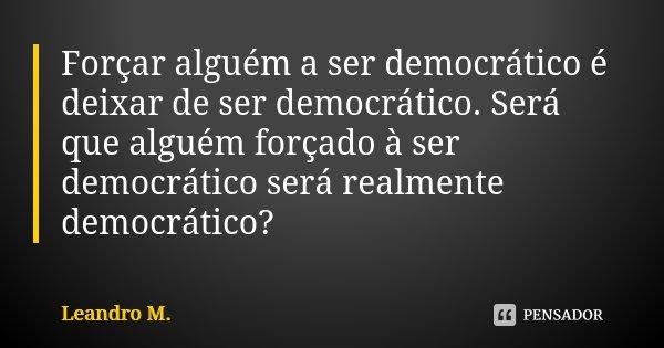 Forçar alguém a ser democrático é deixar de ser democrático. Será que alguém forçado à ser democrático será realmente democrático?... Frase de Leandro M..