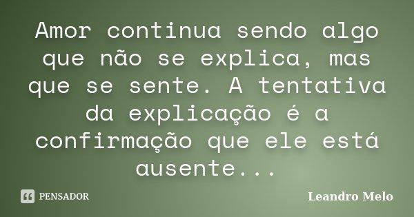 Amor continua sendo algo que não se explica, mas que se sente. A tentativa da explicação é a confirmação que ele está ausente...... Frase de Leandro Melo.