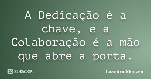 A Dedicação é a chave, e a Colaboração é a mão que abre a porta.... Frase de Leandro Menzen.