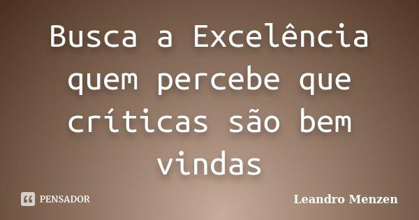 Busca a Excelência quem percebe que críticas são bem vindas... Frase de Leandro Menzen.