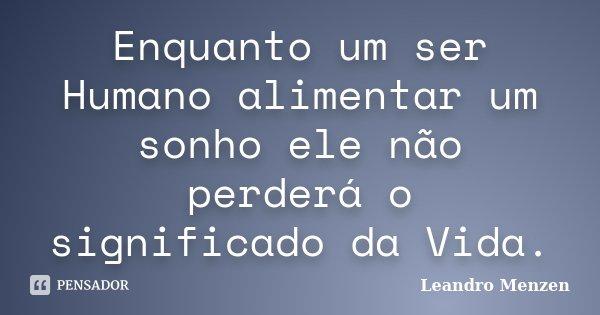 Enquanto um ser Humano alimentar um sonho ele não perderá o significado da Vida.... Frase de Leandro Menzen.