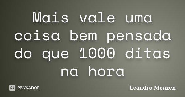 Mais vale uma coisa bem pensada do que 1000 ditas na hora... Frase de Leandro Menzen.