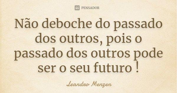 Não deboche do passado dos outros, pois o passado dos outros pode ser o seu futuro !... Frase de Leandro Menzen.