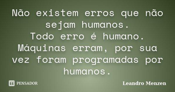 Não existem erros que não sejam humanos. Todo erro é humano. Máquinas erram, por sua vez foram programadas por humanos.... Frase de Leandro Menzen.