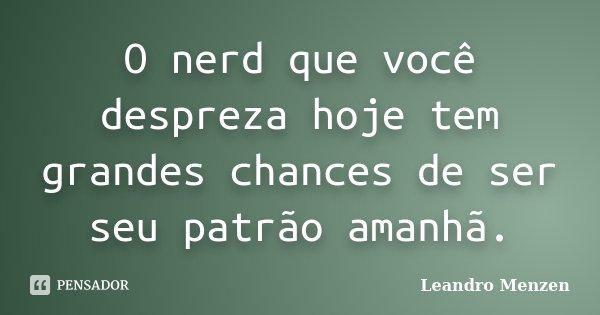 O nerd que você despreza hoje tem grandes chances de ser seu patrão amanhã.... Frase de Leandro Menzen.