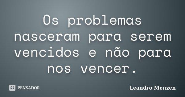 Os problemas nasceram para serem vencidos e não para nos vencer.... Frase de Leandro Menzen.
