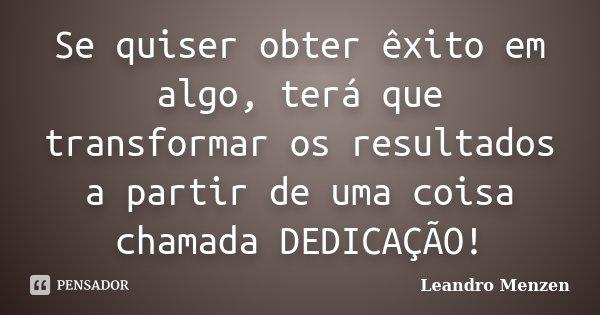 Se quiser obter êxito em algo, terá que transformar os resultados a partir de uma coisa chamada DEDICAÇÃO!... Frase de Leandro Menzen.