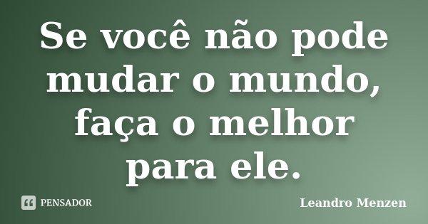 Se você não pode mudar o mundo, faça o melhor para ele.... Frase de Leandro Menzen.