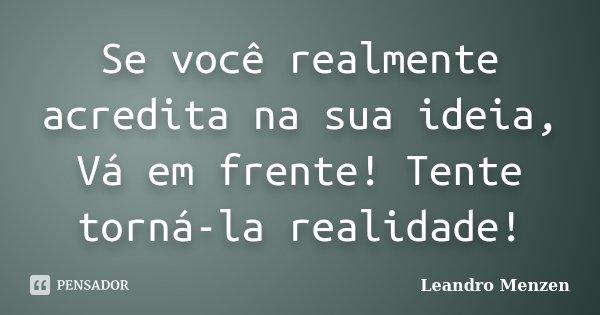 Se você realmente acredita na sua ideia, Vá em frente! Tente torná-la realidade!... Frase de Leandro Menzen.