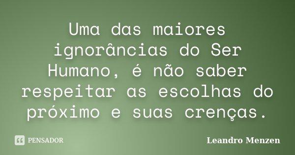 Uma das maiores ignorâncias do Ser Humano, é não saber respeitar as escolhas do próximo e suas crenças.... Frase de Leandro Menzen.
