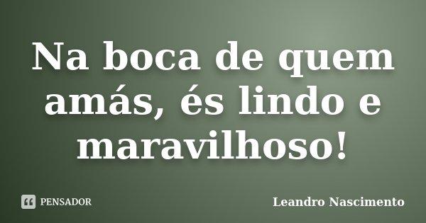 Na boca de quem amás, és lindo e maravilhoso!... Frase de Leandro Nascimento.