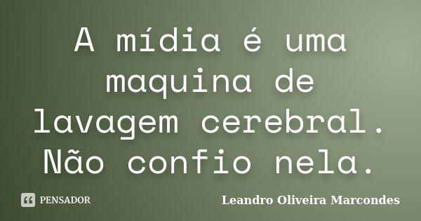 A mídia é uma maquina de lavagem cerebral. Não confio nela.... Frase de Leandro Oliveira Marcondes.