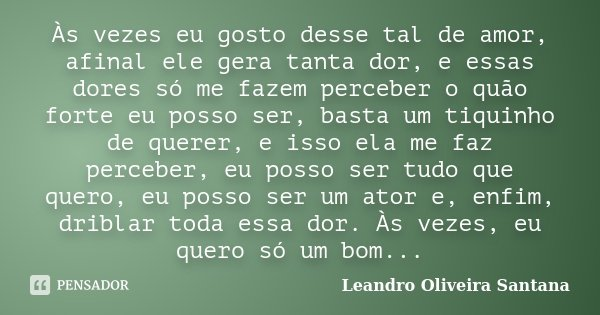 Às vezes eu gosto desse tal de amor, afinal ele gera tanta dor, e essas dores só me fazem perceber o quão forte eu posso ser, basta um tiquinho de querer, e iss... Frase de Leandro Oliveira Santana.