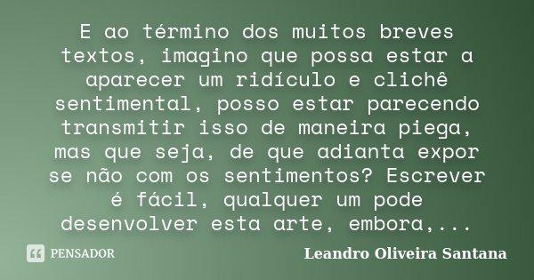 E ao término dos muitos breves textos, imagino que possa estar a aparecer um ridículo e clichê sentimental, posso estar parecendo transmitir isso de maneira pie... Frase de Leandro Oliveira Santana.