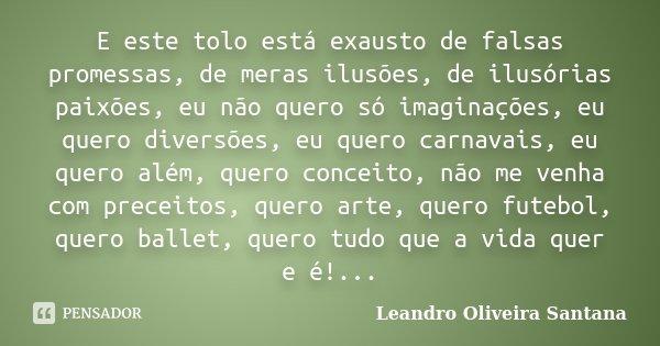 E este tolo está exausto de falsas promessas, de meras ilusões, de ilusórias paixões, eu não quero só imaginações, eu quero diversões, eu quero carnavais, eu qu... Frase de Leandro Oliveira Santana.