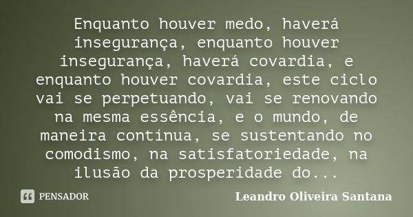 Enquanto houver medo, haverá insegurança, enquanto houver insegurança, haverá covardia, e enquanto houver covardia, este ciclo vai se perpetuando, vai se renova... Frase de Leandro Oliveira Santana.