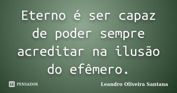 Eterno é ser capaz de poder sempre acreditar na ilusão do efêmero.... Frase de Leandro Oliveira Santana.