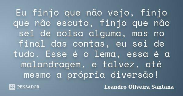 Eu finjo que não vejo, finjo que não escuto, finjo que não sei de coisa alguma, mas no final das contas, eu sei de tudo. Esse é o lema, essa é a malandragem, e ... Frase de Leandro Oliveira Santana.