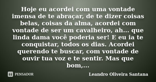 Hoje eu acordei com uma vontade imensa de te abraçar, de te dizer coisas belas, coisas da alma, acordei com vontade de ser um cavalheiro, ah... que linda dama v... Frase de Leandro Oliveira Santana.