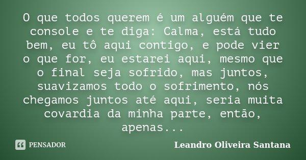 O que todos querem é um alguém que te console e te diga: Calma, está tudo bem, eu tô aqui contigo, e pode vier o que for, eu estarei aqui, mesmo que o final sej... Frase de Leandro Oliveira Santana.