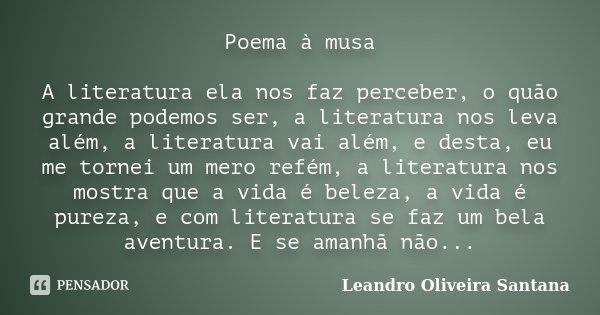 Poema à musa A literatura ela nos faz perceber, o quão grande podemos ser, a literatura nos leva além, a literatura vai além, e desta, eu me tornei um mero refé... Frase de Leandro Oliveira Santana.