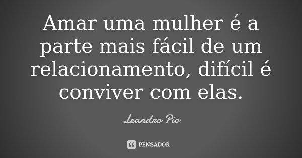 Amar uma mulher é a parte mais fácil de um relacionamento, difícil é conviver com elas.... Frase de Leandro Pio.