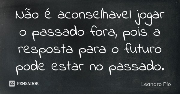 Não é aconselhavel jogar o passado fora, pois a resposta para o futuro pode estar no passado.... Frase de Leandro Pio.