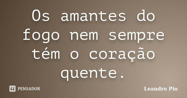 Os amantes do fogo nem sempre tém o coração quente.... Frase de Leandro Pio.