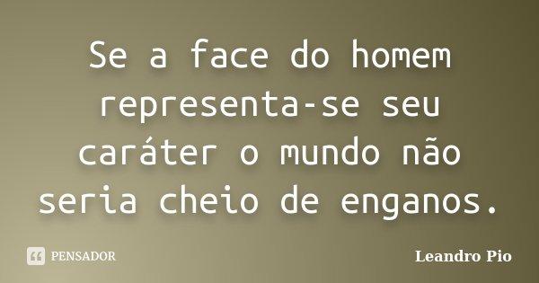 Se a face do homem representa-se seu caráter o mundo não seria cheio de enganos.... Frase de Leandro Pio.