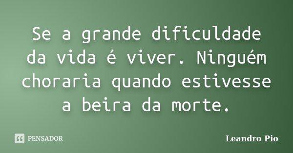 Se a grande dificuldade da vida é viver. Ninguém choraria quando estivesse a beira da morte.... Frase de Leandro Pio.
