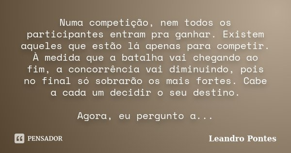 Numa competição, nem todos os participantes entram pra ganhar. Existem aqueles que estão lá apenas para competir. À medida que a batalha vai chegando ao fim, a ... Frase de Leandro Pontes.
