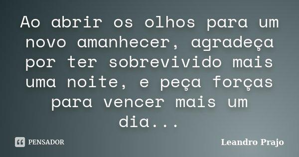 Ao abrir os olhos para um novo amanhecer, agradeça por ter sobrevivido mais uma noite, e peça forças para vencer mais um dia...... Frase de Leandro Prajo.