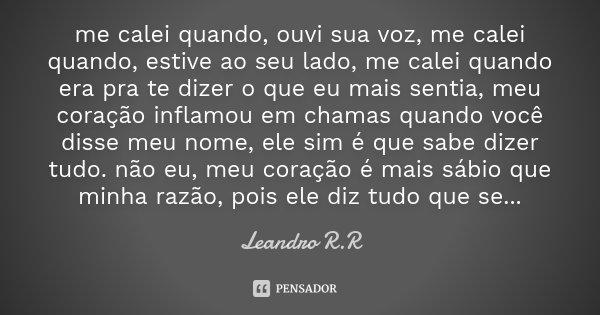 me calei quando, ouvi sua voz, me calei quando, estive ao seu lado, me calei quando era pra te dizer o que eu mais sentia, meu coração inflamou em chamas quando... Frase de Leandro R.R.