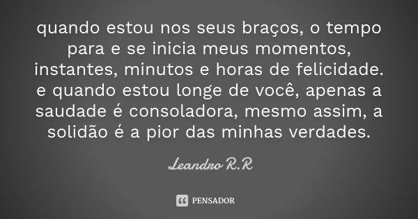 quando estou nos seus braços, o tempo para e se inicia meus momentos, instantes, minutos e horas de felicidade. e quando estou longe de você, apenas a saudade é... Frase de Leandro R.R.