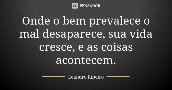 Onde o bem prevalece o mal desaparece, sua vida cresce, e as coisas acontecem.... Frase de Leandro Ribeiro.
