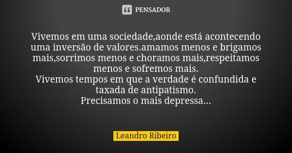Vivemos em uma sociedade,aonde está acontecendo uma inversão de valores.amamos menos e brigamos mais,sorrimos menos e choramos mais,respeitamos menos e sofremos... Frase de Leandro Ribeiro.