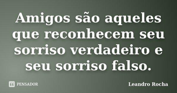 Amigos são aqueles que reconhecem seu sorriso verdadeiro e seu sorriso falso.... Frase de Leandro Rocha.