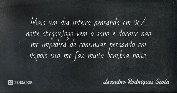 Mais um dia inteiro pensando em vc.A noite chegou,logo vem o sono e dormir nao me impedirá de continuar pensando em vc,pois isto me faz muito bem,boa noite.... Frase de Leandro Rodrigues Scola.