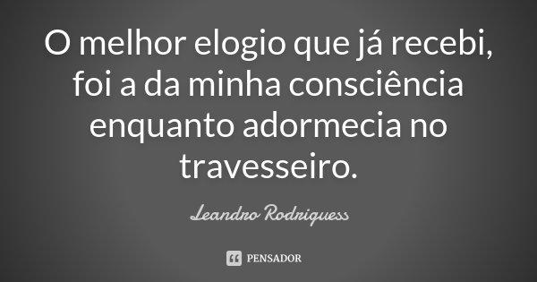 O melhor elogio que já recebi, foi a da minha consciência enquanto adormecia no travesseiro.... Frase de Leandro Rodriguess.