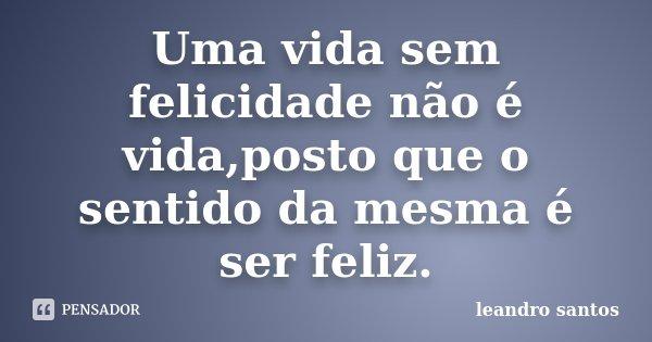Uma vida sem felicidade não é vida,posto que o sentido da mesma é ser feliz.... Frase de Leandro Santos.