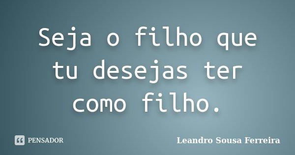 Seja o filho que tu desejas ter como filho.... Frase de Leandro Sousa Ferreira.