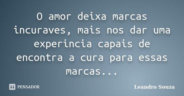 O amor deixa marcas incuraves, mais nos dar uma experincia capais de encontra a cura para essas marcas...... Frase de Leandro Souza.