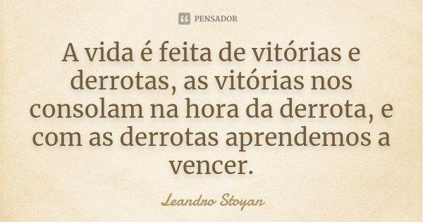 A vida é feita de vitórias e derrotas, as vitórias nos consolam na hora da derrota, e com as derrotas aprendemos a vencer.... Frase de Leandro Stoyan.
