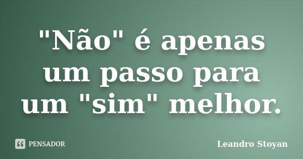 """""""Não"""" é apenas um passo para um """"sim"""" melhor.... Frase de Leandro Stoyan."""