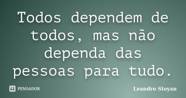 Todos dependem de todos, mas não dependa das pessoas para tudo.... Frase de Leandro Stoyan.