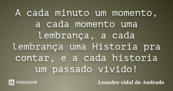 A cada minuto um momento, a cada momento uma lembrança, a cada lembrança uma Historia pra contar, e a cada historia um passado vivido!... Frase de Leandro Vidal de Andrade.