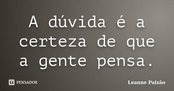A dúvida é a certeza de que a gente pensa.... Frase de Leanne Paixão.