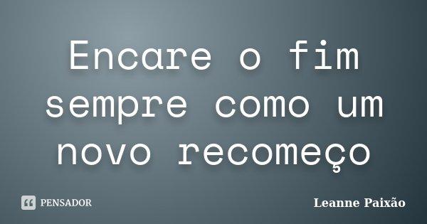 Encare o fim sempre como um novo recomeço... Frase de Leanne Paixão.
